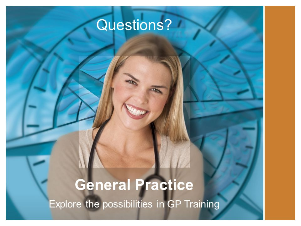Questions? General Practice Explore the possibilities in GP Training