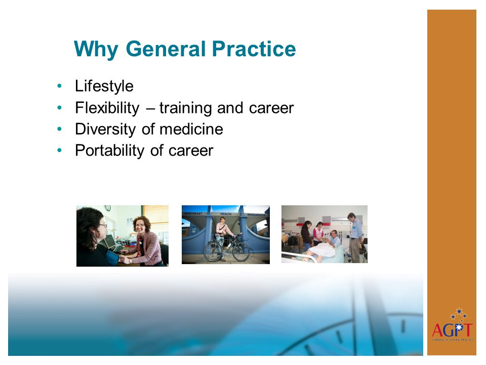 Why General Practice Lifestyle Flexibility – training and career Diversity of medicine Portability of career