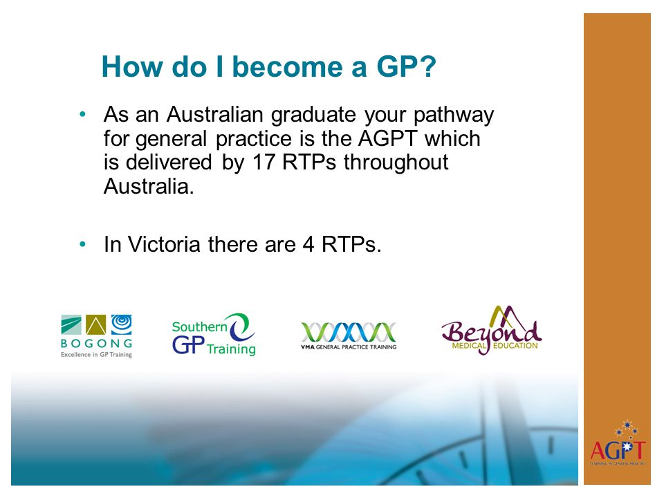 How do I become a GP? As an Australian graduate your pathway for general practice is the AGPT which is delivered by 17 RTPs throughout Australia. In V