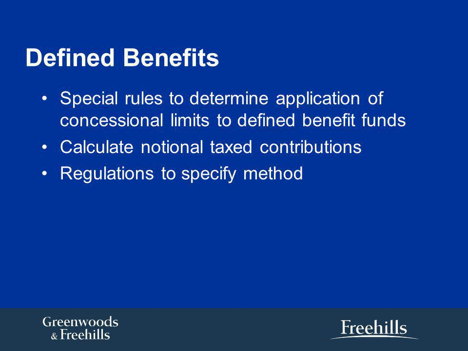 Defined Benefits Special rules to determine application of concessional limits to defined benefit funds Calculate notional taxed contributions Regulations to specify method