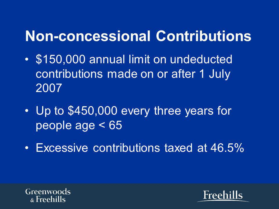 Non-concessional Contributions $150,000 annual limit on undeducted contributions made on or after 1 July 2007 Up to $450,000 every three years for people age < 65 Excessive contributions taxed at 46.5%