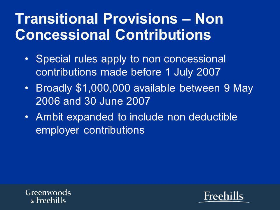 Transitional Provisions – Non Concessional Contributions Special rules apply to non concessional contributions made before 1 July 2007 Broadly $1,000,000 available between 9 May 2006 and 30 June 2007 Ambit expanded to include non deductible employer contributions