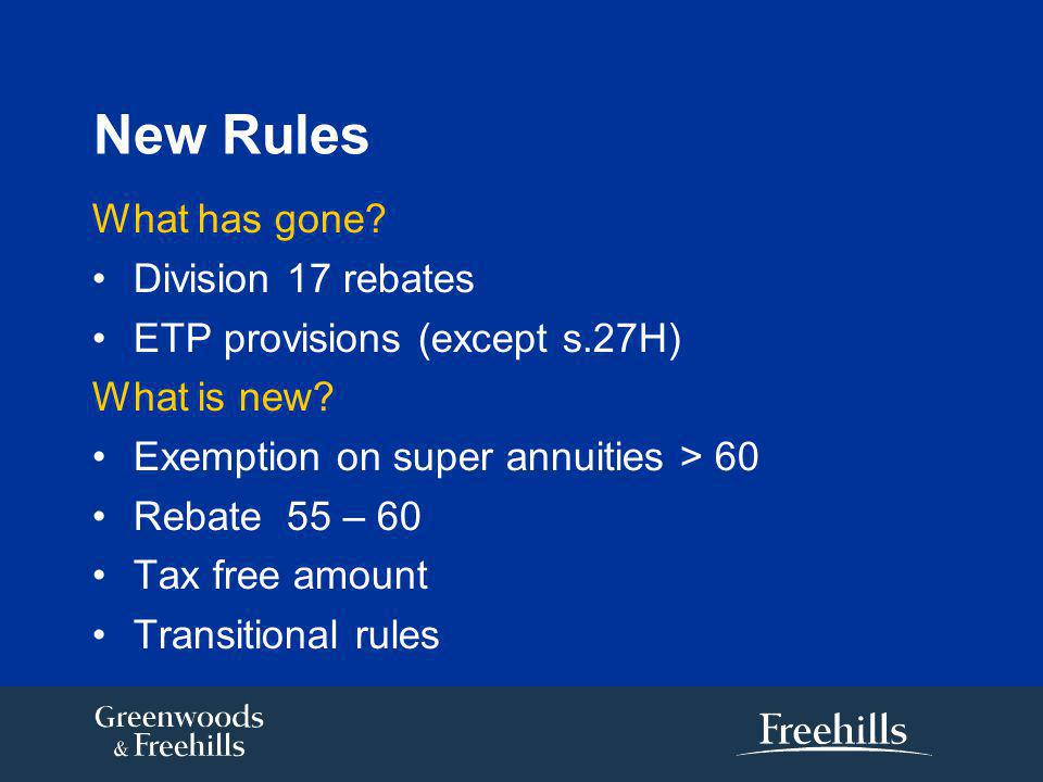 New Rules What has gone. Division 17 rebates ETP provisions (except s.27H) What is new.