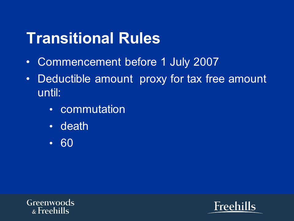 Transitional Rules Commencement before 1 July 2007 Deductible amount proxy for tax free amount until: commutation death 60
