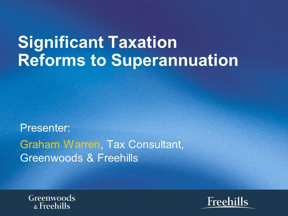 Significant Taxation Reforms to Superannuation Presenter: Graham Warren, Tax Consultant, Greenwoods & Freehills