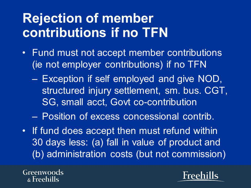 Rejection of member contributions if no TFN Fund must not accept member contributions (ie not employer contributions) if no TFN –Exception if self employed and give NOD, structured injury settlement, sm.