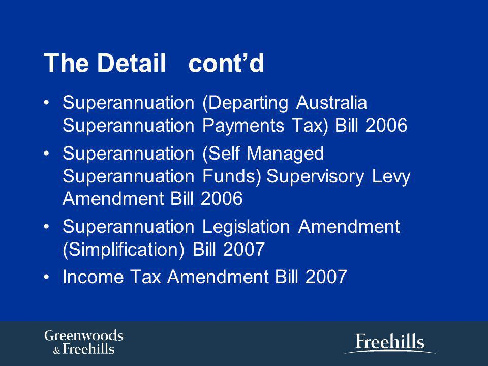 The Detail cont'd Superannuation (Departing Australia Superannuation Payments Tax) Bill 2006 Superannuation (Self Managed Superannuation Funds) Supervisory Levy Amendment Bill 2006 Superannuation Legislation Amendment (Simplification) Bill 2007 Income Tax Amendment Bill 2007