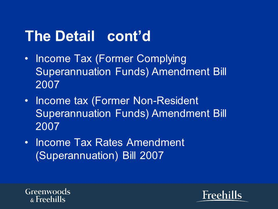 The Detail cont'd Income Tax (Former Complying Superannuation Funds) Amendment Bill 2007 Income tax (Former Non-Resident Superannuation Funds) Amendment Bill 2007 Income Tax Rates Amendment (Superannuation) Bill 2007