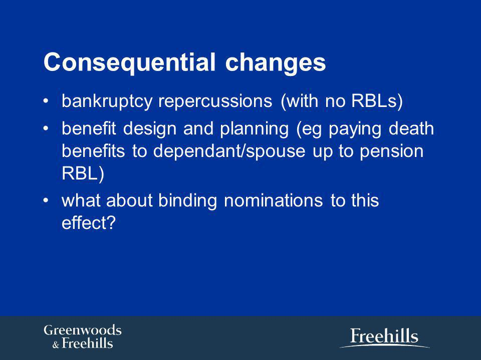 Consequential changes bankruptcy repercussions (with no RBLs) benefit design and planning (eg paying death benefits to dependant/spouse up to pension RBL) what about binding nominations to this effect?