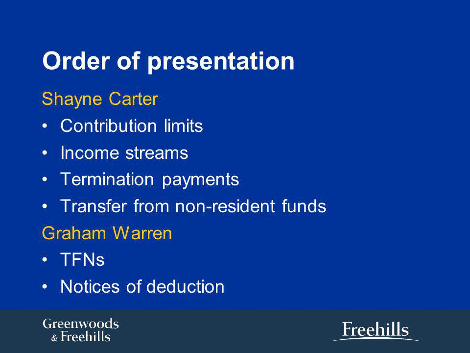 Order of presentation Shayne Carter Contribution limits Income streams Termination payments Transfer from non-resident funds Graham Warren TFNs Notices of deduction