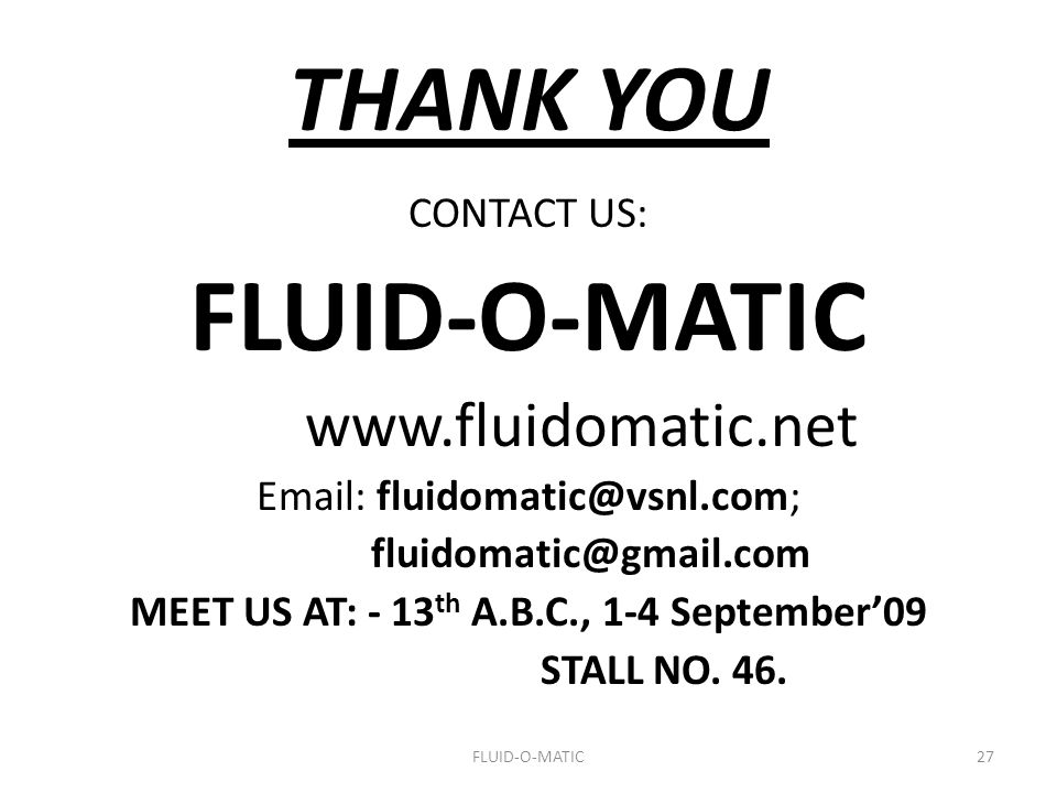THANK YOU CONTACT US: FLUID-O-MATIC www.fluidomatic.net Email: fluidomatic@vsnl.com; fluidomatic@gmail.com MEET US AT: - 13 th A.B.C., 1-4 September'0