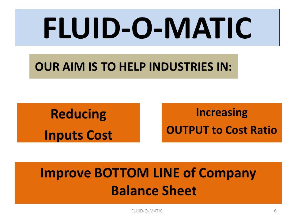 Increasing OUTPUT to Cost Ratio 6 Reducing Inputs Cost Improve BOTTOM LINE of Company Balance Sheet OUR AIM IS TO HELP INDUSTRIES IN: FLUID-O-MATIC