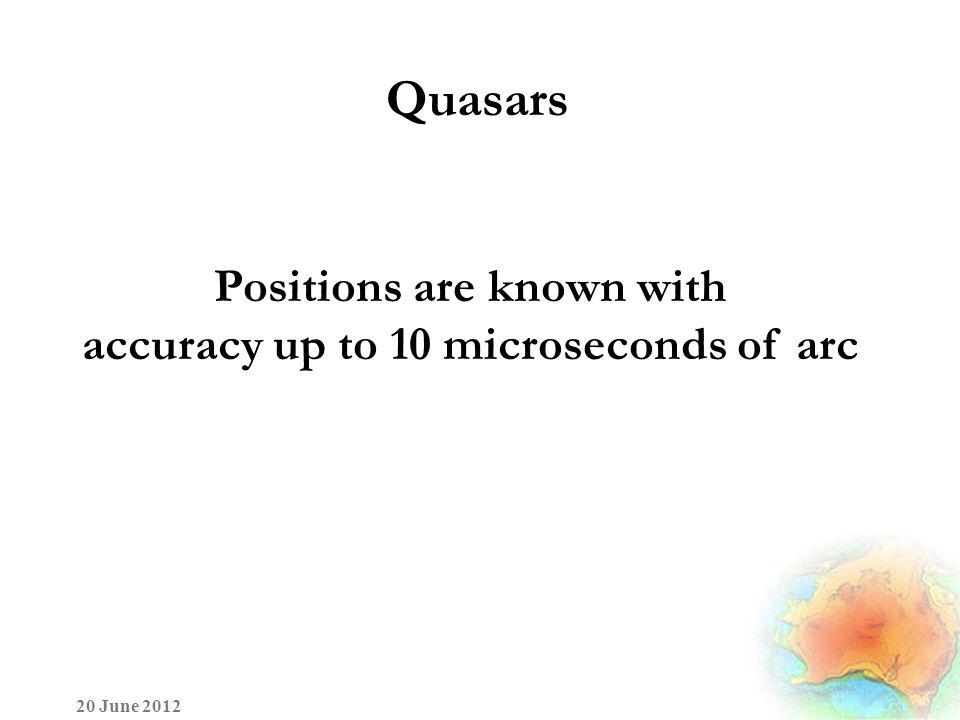 Quasars 20 June 2012 Positions are known with accuracy up to 10 microseconds of arc