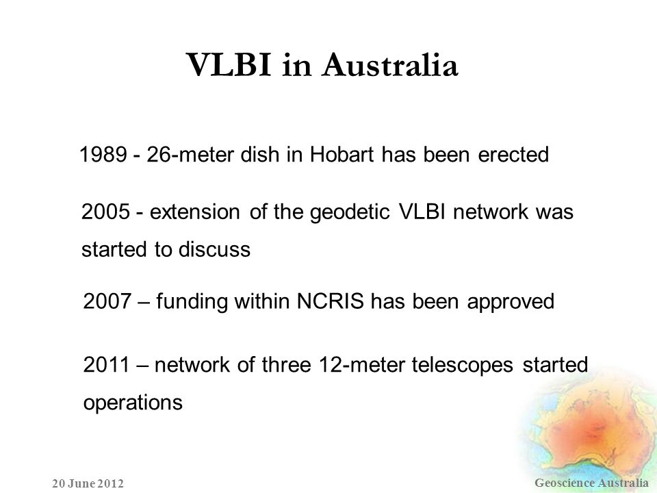 VLBI in Australia Geoscience Australia 20 June 2012 1989 - 26-meter dish in Hobart has been erected 2005 - extension of the geodetic VLBI network was started to discuss 2007 – funding within NCRIS has been approved 2011 – network of three 12-meter telescopes started operations