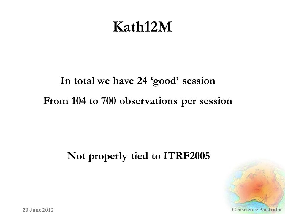 Kath12M Geoscience Australia 20 June 2012 In total we have 24 'good' session From 104 to 700 observations per session Not properly tied to ITRF2005