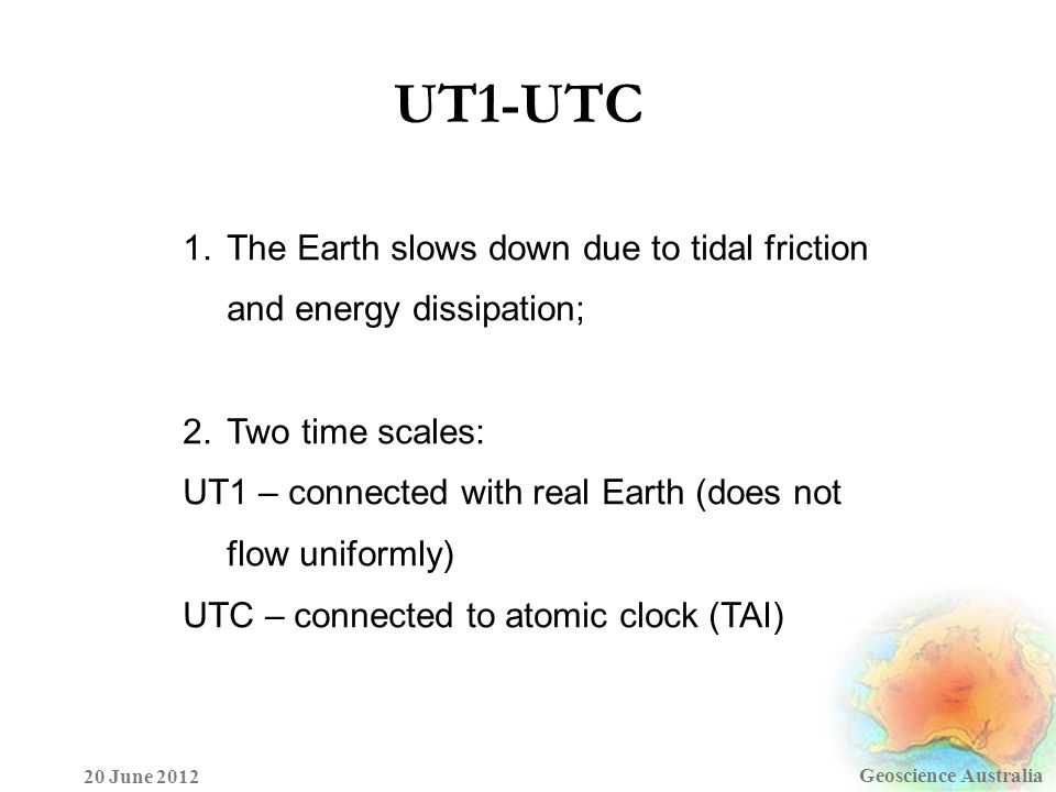 UT1-UTC Geoscience Australia 20 June 2012 1.The Earth slows down due to tidal friction and energy dissipation; 2.Two time scales: UT1 – connected with