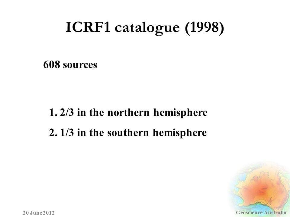 ICRF1 catalogue (1998) Geoscience Australia 20 June 2012 1.2/3 in the northern hemisphere 2.1/3 in the southern hemisphere 608 sources