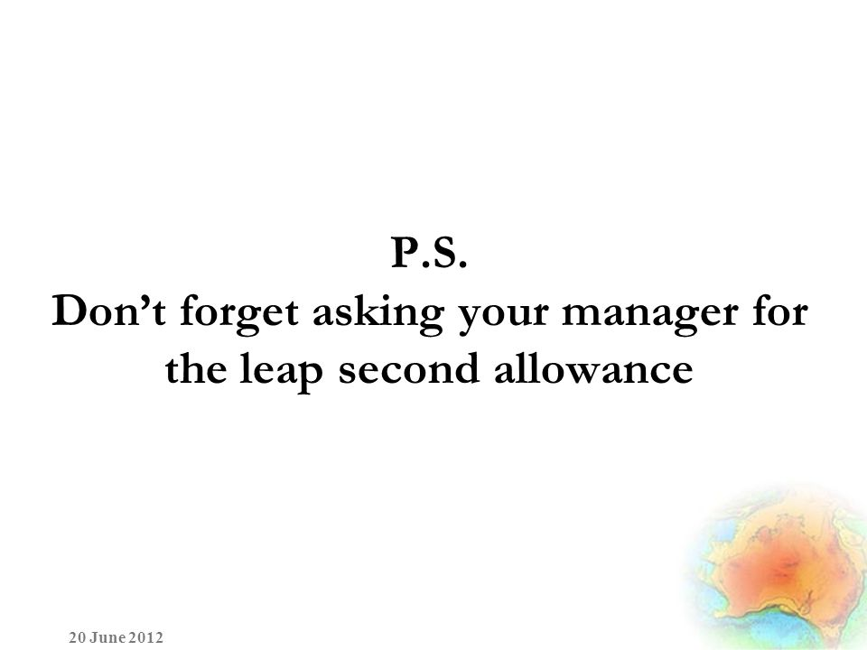 P.S. Don't forget asking your manager for the leap second allowance 20 June 2012