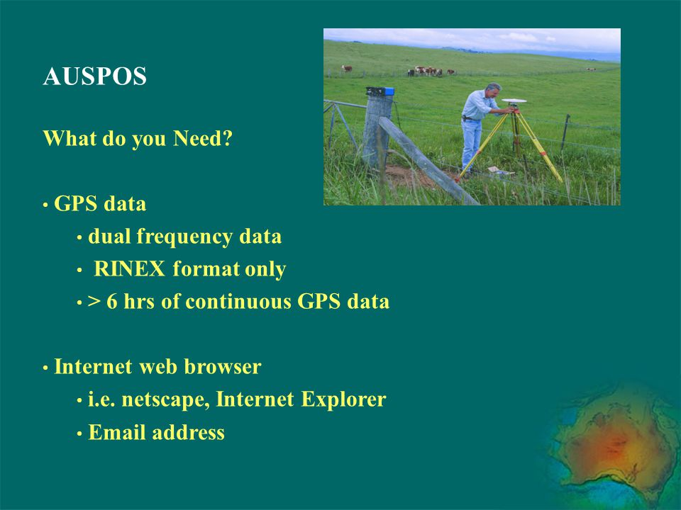 AUSPOS What do you Need? GPS data dual frequency data RINEX format only > 6 hrs of continuous GPS data Internet web browser i.e. netscape, Internet Ex