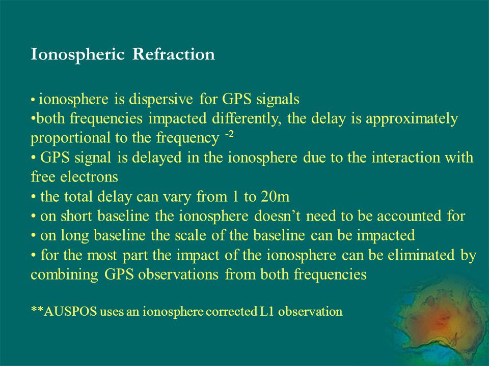 Ionospheric Refraction ionosphere is dispersive for GPS signals both frequencies impacted differently, the delay is approximately proportional to the