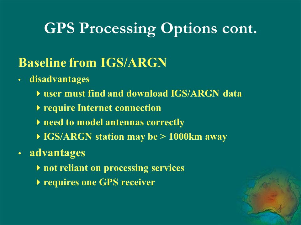 Use AUSPOS disadvantages  require Internet connection  requires > 6 hours of data advantages  AUSPOS automatically collects IGS/ARGN data  works anywhere in the world  requires one GPS receiver GPS Processing Options cont.