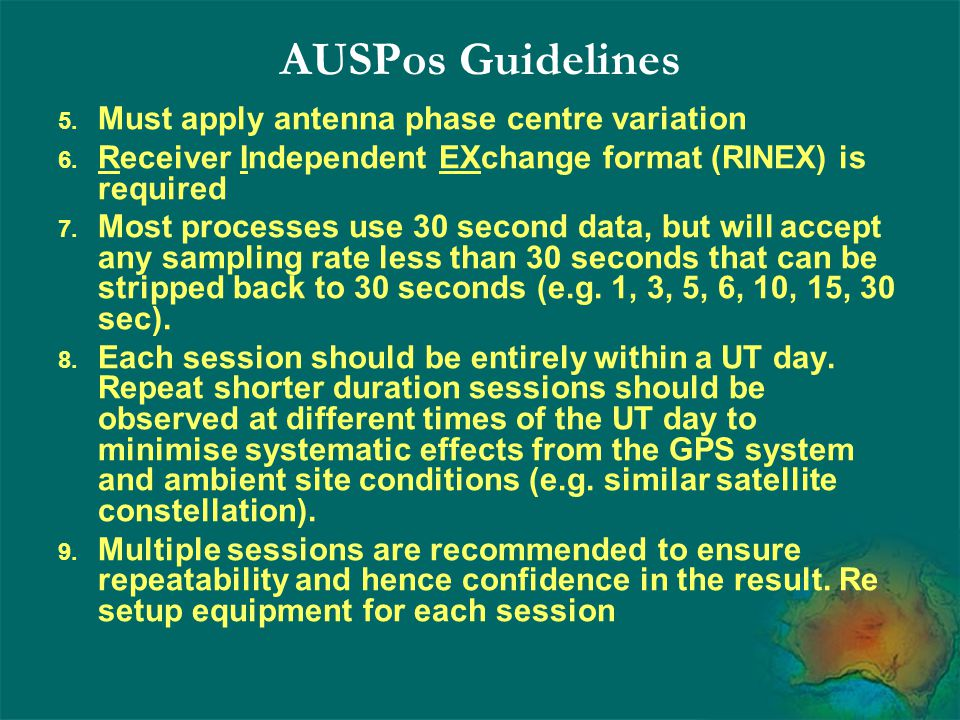 AUSPos Guidelines 5. Must apply antenna phase centre variation 6. Receiver Independent EXchange format (RINEX) is required 7. Most processes use 30 se