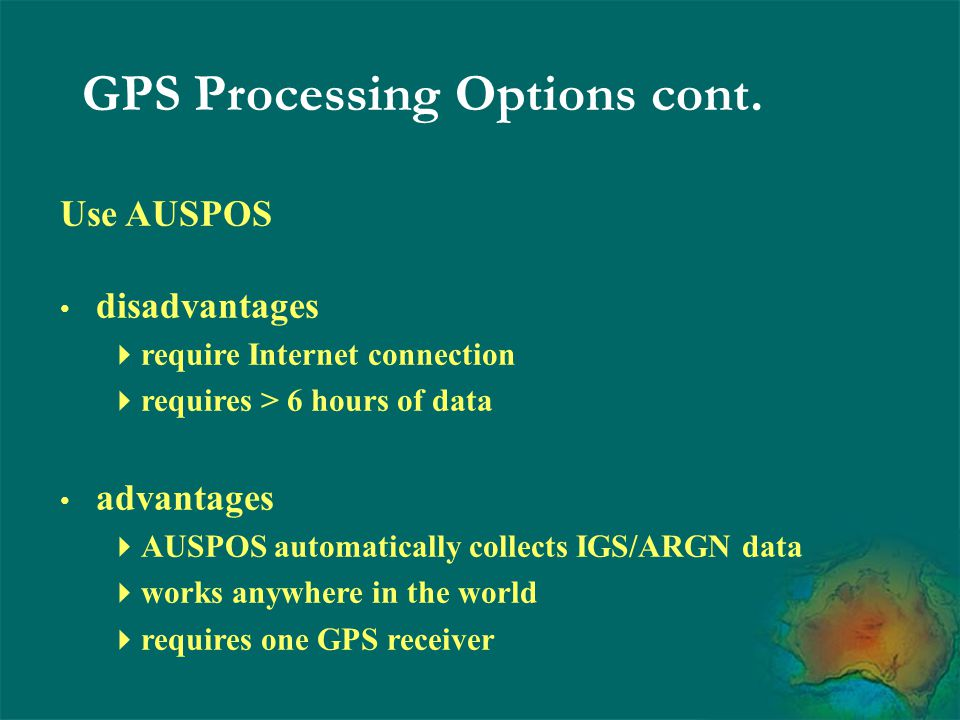 Use AUSPOS disadvantages  require Internet connection  requires > 6 hours of data advantages  AUSPOS automatically collects IGS/ARGN data  works a