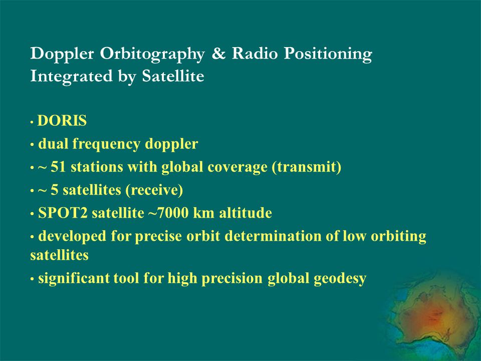 Doppler Orbitography & Radio Positioning Integrated by Satellite DORIS dual frequency doppler ~ 51 stations with global coverage (transmit) ~ 5 satell