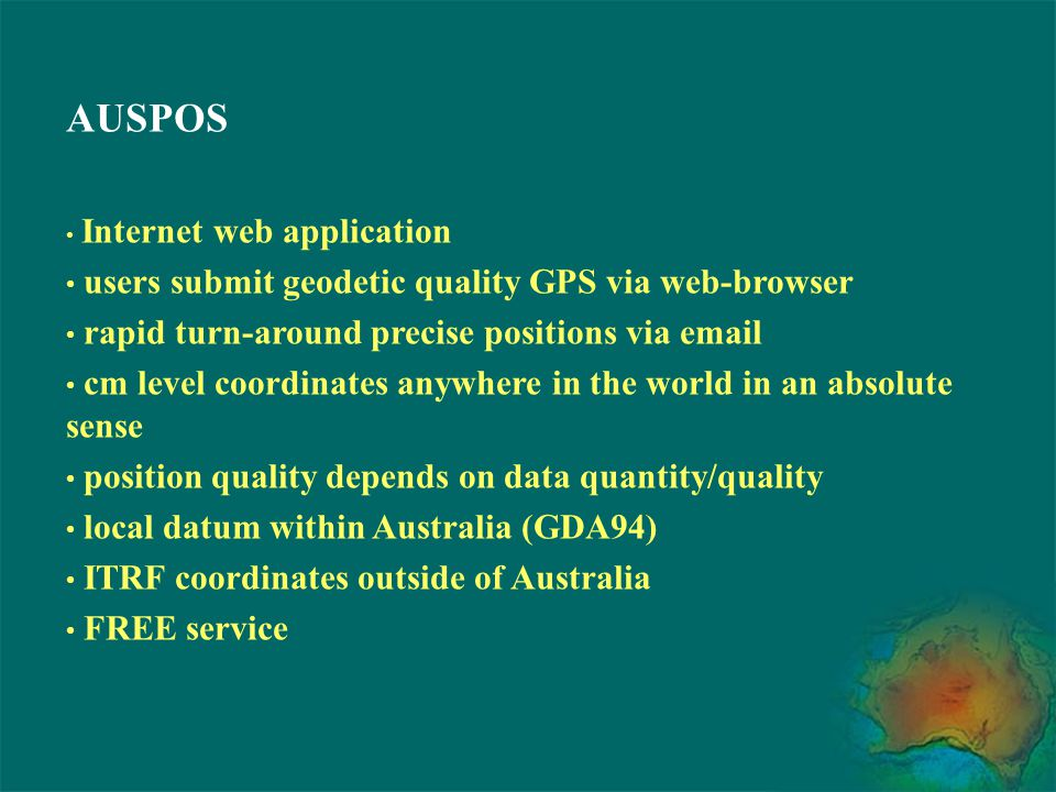 AUSPOS Applications :- DGPS reference station positioning Remote GPS station positioning Ultra-long GPS baseline positioning GPS connections to IGS and ARGN stations High accuracy vertical GPS positioning In the field high-accuracy processing GPS network quality control