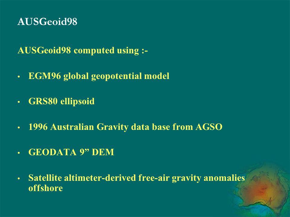 "AUSGeoid98 AUSGeoid98 computed using :- EGM96 global geopotential model GRS80 ellipsoid 1996 Australian Gravity data base from AGSO GEODATA 9"" DEM Sat"