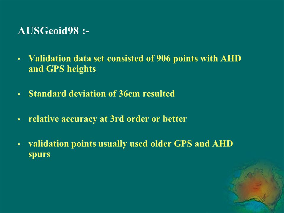 AUSGeoid98 :- Validation data set consisted of 906 points with AHD and GPS heights Standard deviation of 36cm resulted relative accuracy at 3rd order