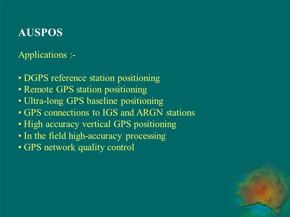 AUSPOS Applications :- DGPS reference station positioning Remote GPS station positioning Ultra-long GPS baseline positioning GPS connections to IGS an