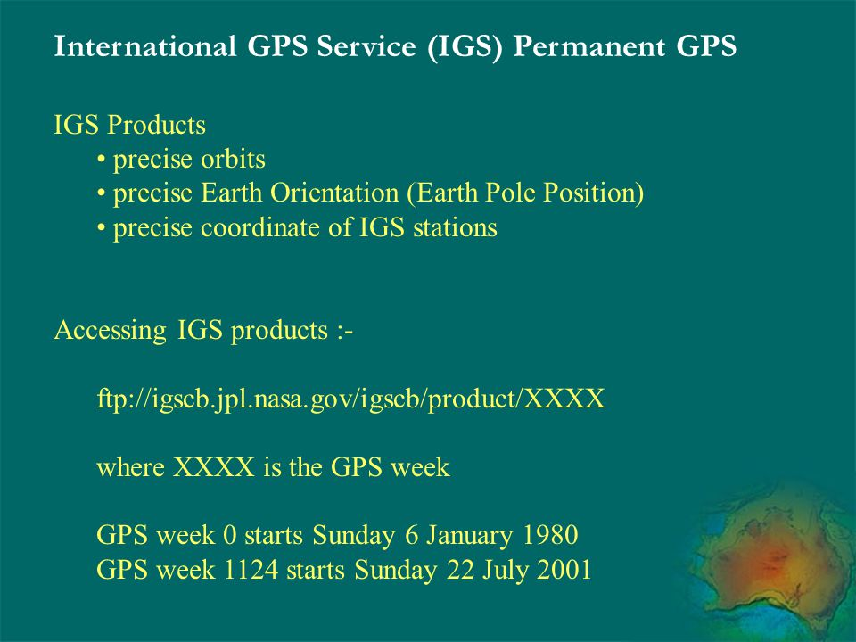 IGS Products precise orbits precise Earth Orientation (Earth Pole Position) precise coordinate of IGS stations Accessing IGS products :- ftp://igscb.j