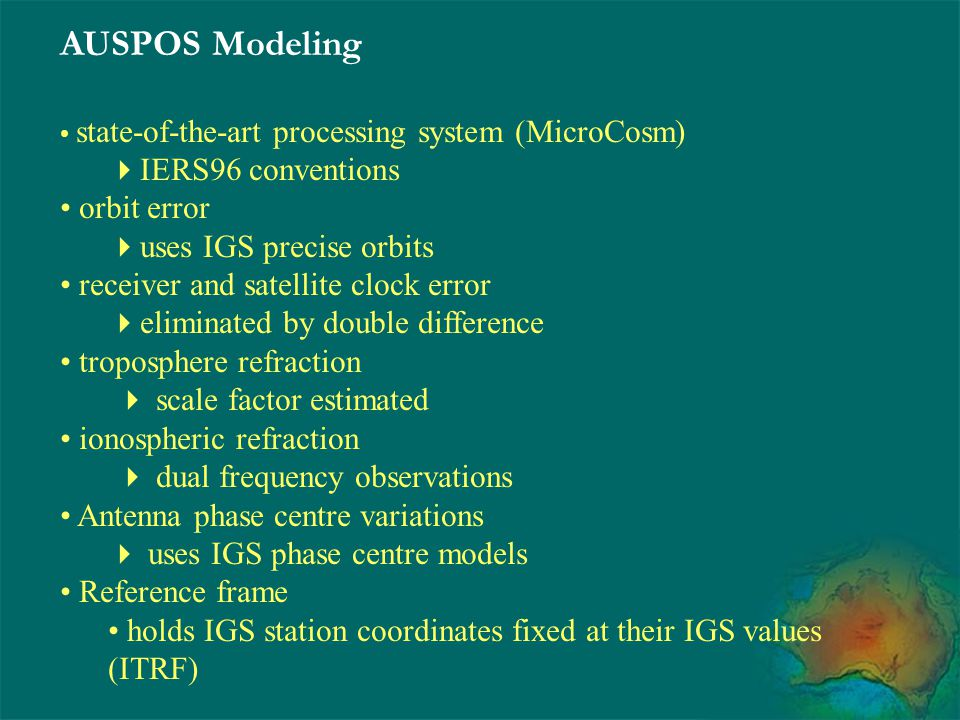 AUSPOS Modeling state-of-the-art processing system (MicroCosm)  IERS96 conventions orbit error  uses IGS precise orbits receiver and satellite clock