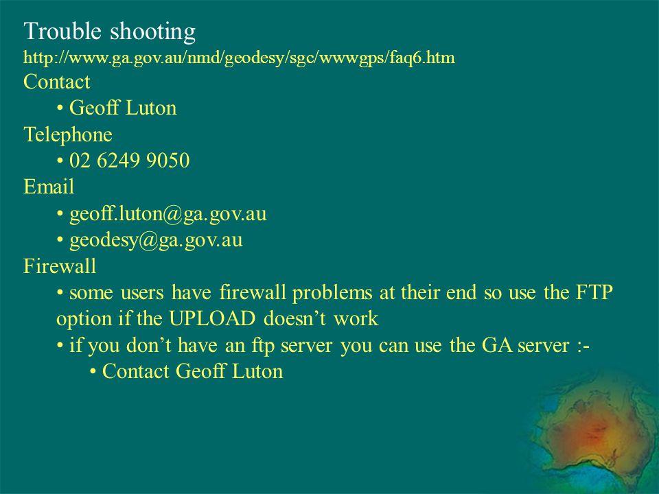 Trouble shooting http://www.ga.gov.au/nmd/geodesy/sgc/wwwgps/faq6.htm Contact Geoff Luton Telephone 02 6249 9050 Email geoff.luton@ga.gov.au geodesy@g