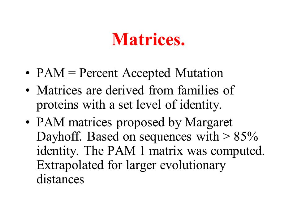 Matrices. PAM = Percent Accepted Mutation Matrices are derived from families of proteins with a set level of identity. PAM matrices proposed by Margar
