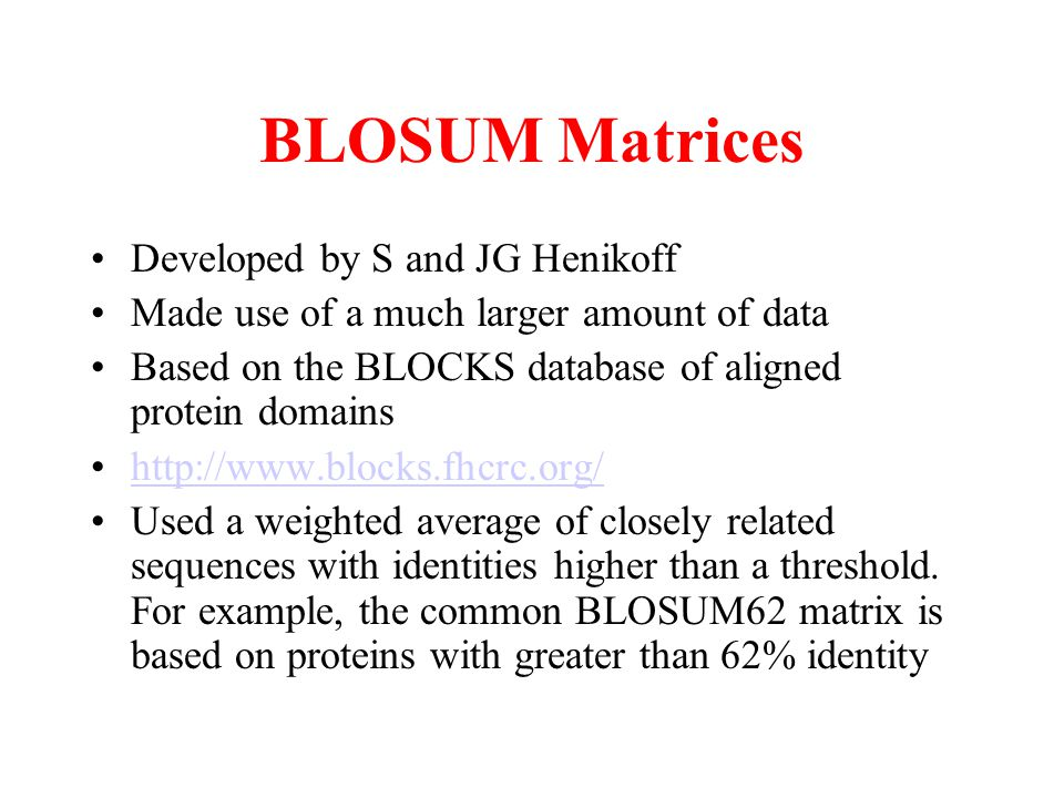 BLOSUM Matrices Developed by S and JG Henikoff Made use of a much larger amount of data Based on the BLOCKS database of aligned protein domains http:/