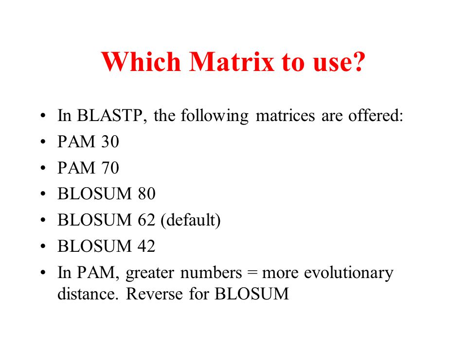 Which Matrix to use? In BLASTP, the following matrices are offered: PAM 30 PAM 70 BLOSUM 80 BLOSUM 62 (default) BLOSUM 42 In PAM, greater numbers = mo
