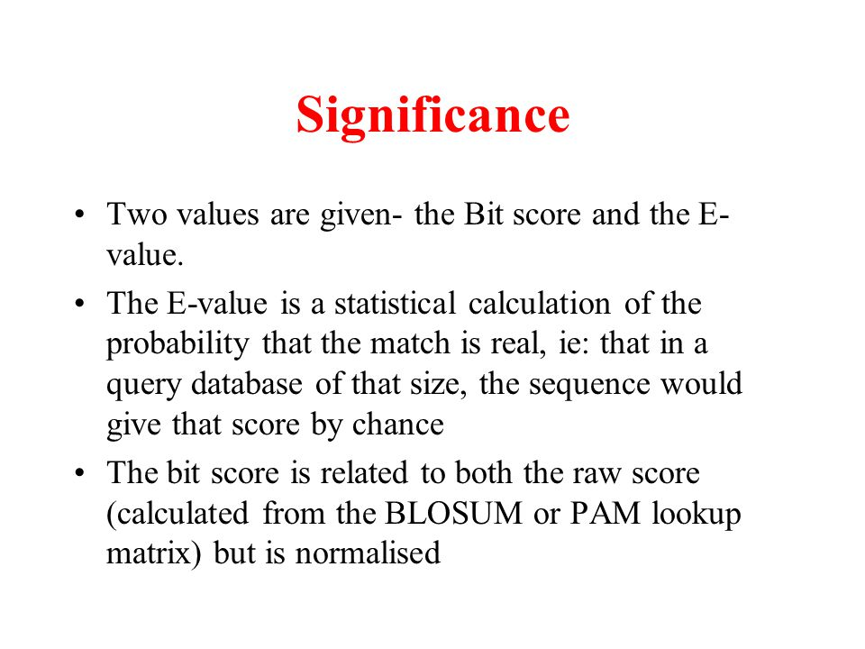 Significance Two values are given- the Bit score and the E- value. The E-value is a statistical calculation of the probability that the match is real,