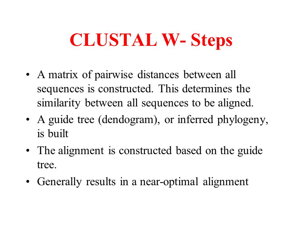 CLUSTAL W- Steps A matrix of pairwise distances between all sequences is constructed. This determines the similarity between all sequences to be align