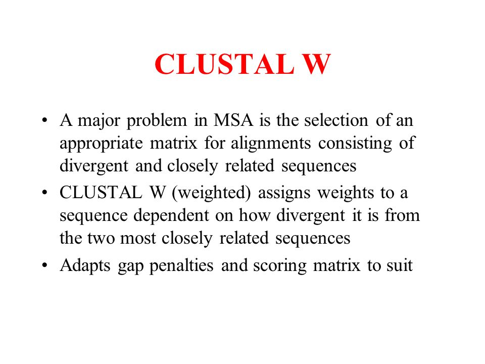 CLUSTAL W A major problem in MSA is the selection of an appropriate matrix for alignments consisting of divergent and closely related sequences CLUSTA