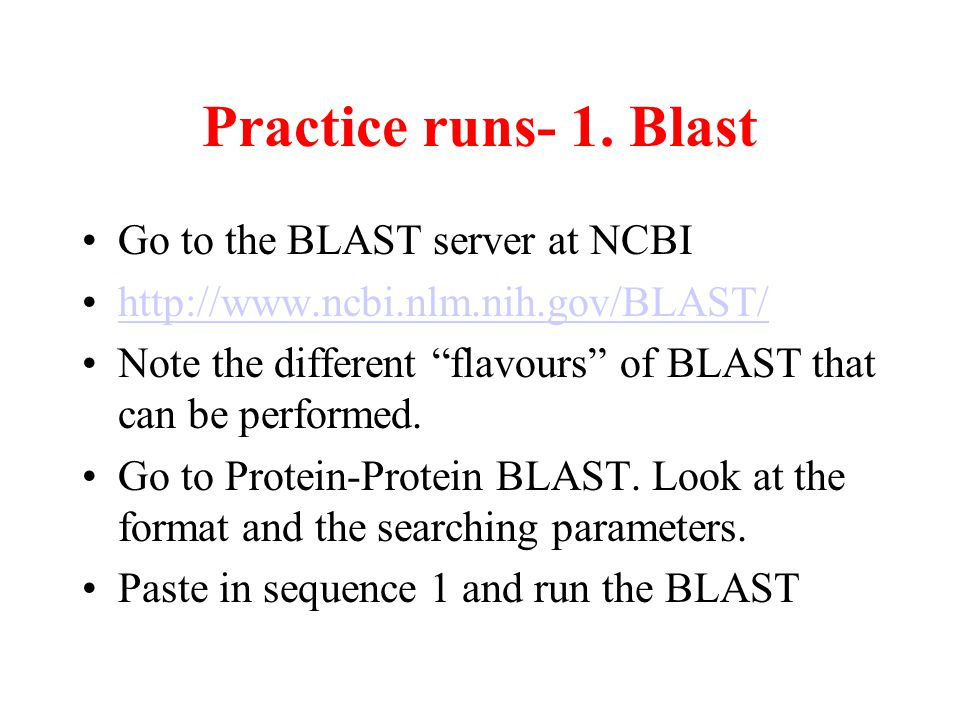 "Practice runs- 1. Blast Go to the BLAST server at NCBI http://www.ncbi.nlm.nih.gov/BLAST/ Note the different ""flavours"" of BLAST that can be performed"