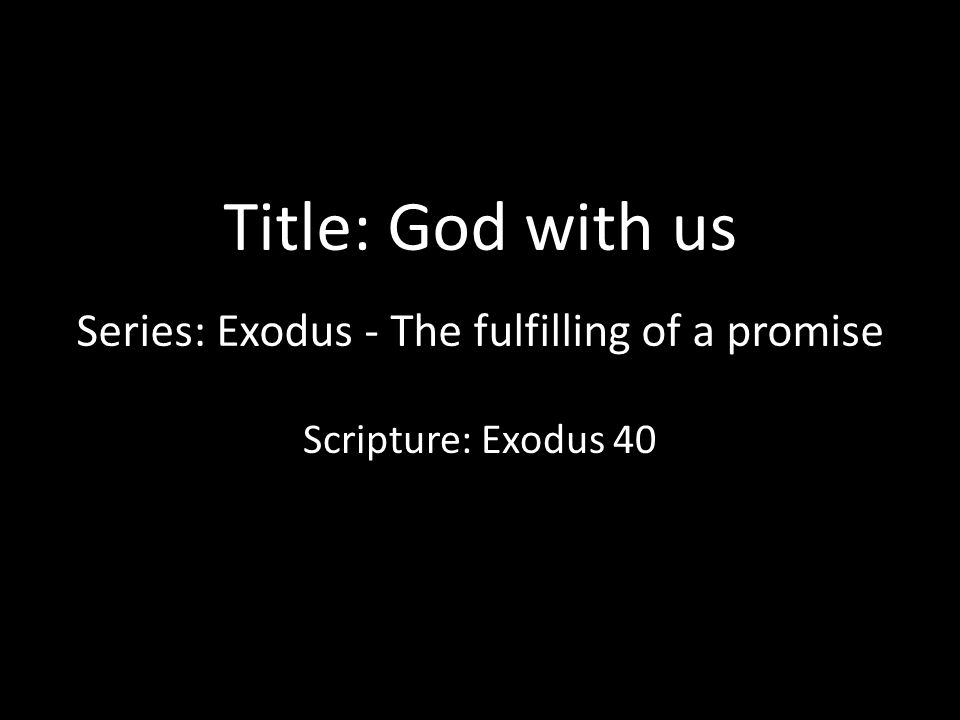 Title: God with us Series: Exodus - The fulfilling of a promise Scripture: Exodus 40