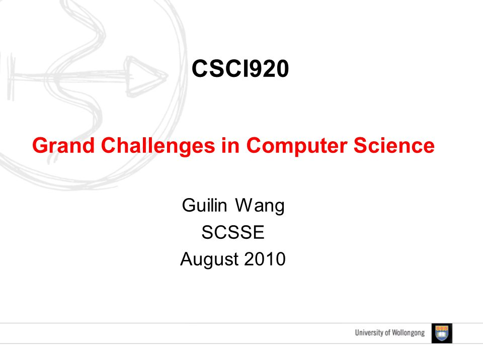 CSCI920 Grand Challenges in Computer Science Guilin Wang SCSSE August 2010