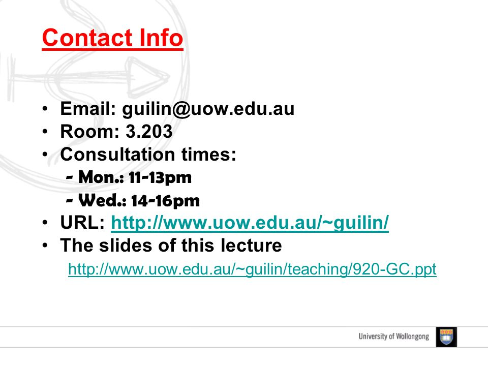 Contact Info Email: guilin@uow.edu.au Room: 3.203 Consultation times: - Mon.: 11-13pm - Wed.: 14-16pm URL: http://www.uow.edu.au/~guilin/http://www.uow.edu.au/~guilin/ The slides of this lecture http://www.uow.edu.au/~guilin/teaching/920-GC.ppt