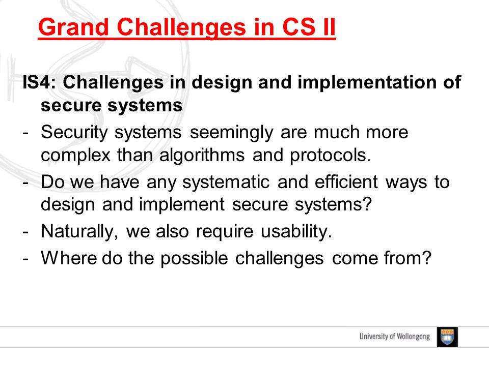 IS4: Challenges in design and implementation of secure systems -Security systems seemingly are much more complex than algorithms and protocols.