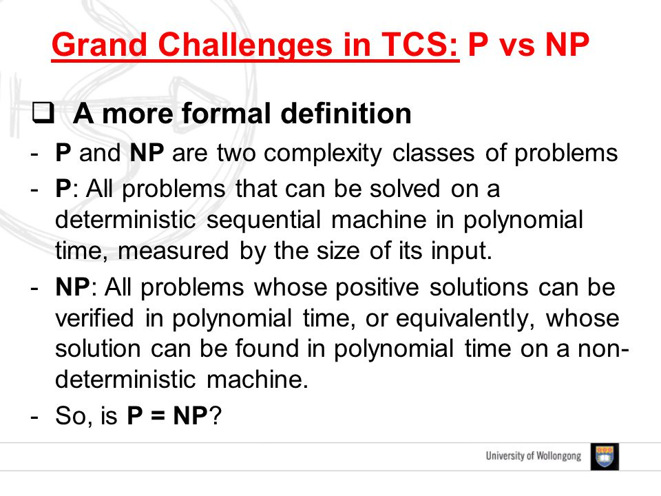  A more formal definition -P and NP are two complexity classes of problems -P: All problems that can be solved on a deterministic sequential machine in polynomial time, measured by the size of its input.