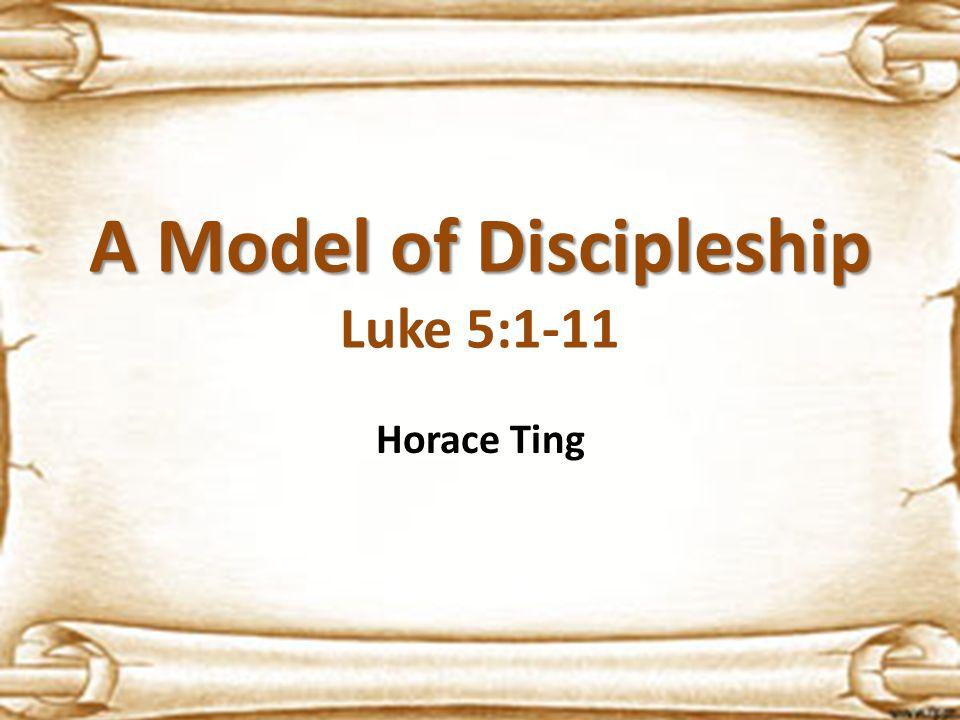 A Model of Discipleship A Model of Discipleship Luke 5:1-11 Horace Ting