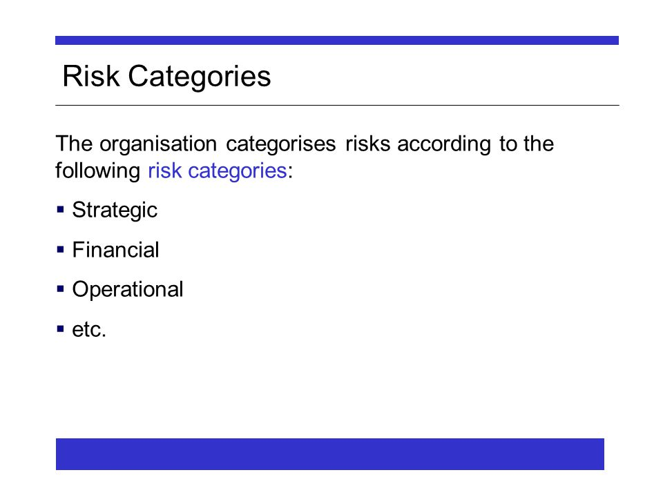 Risk Categories The organisation categorises risks according to the following risk categories:  Strategic  Financial  Operational  etc.