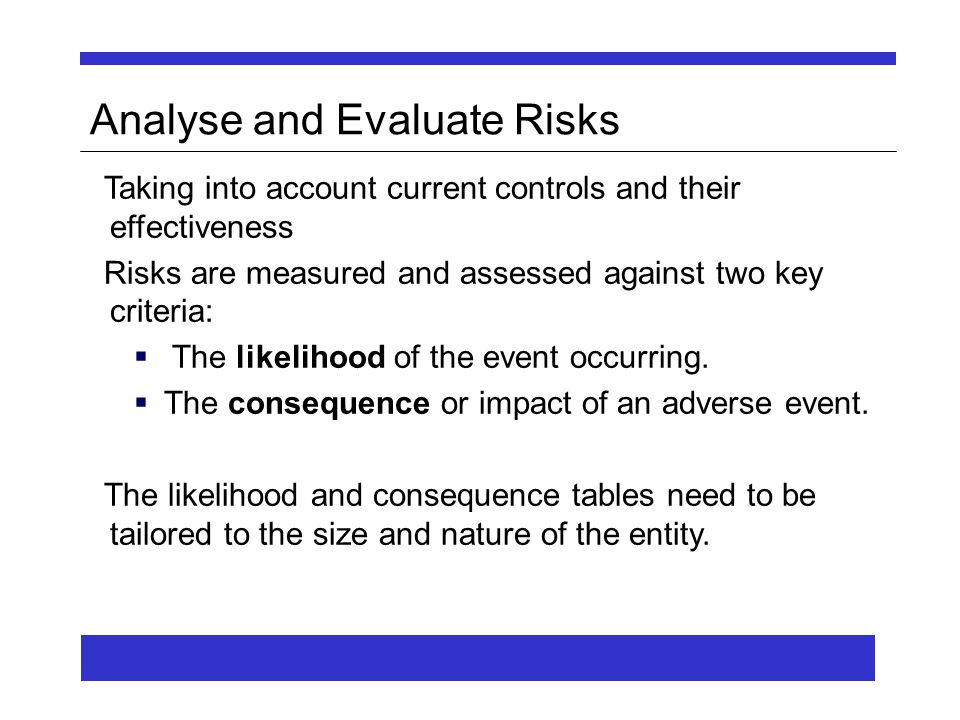 Analyse and Evaluate Risks Taking into account current controls and their effectiveness Risks are measured and assessed against two key criteria:  The likelihood of the event occurring.